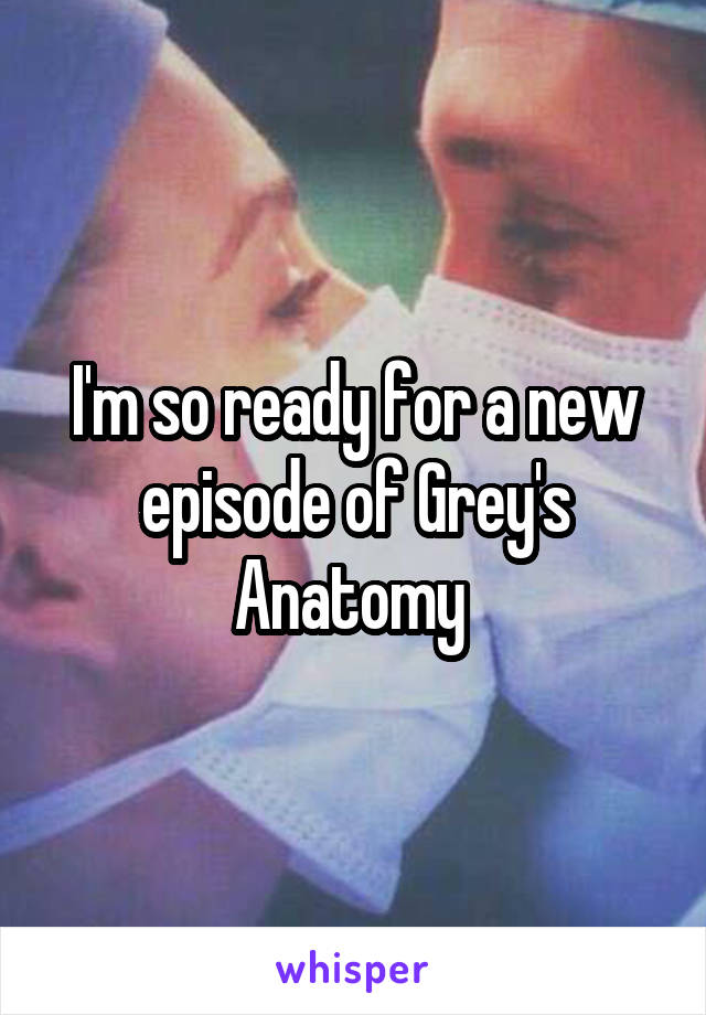 I'm so ready for a new episode of Grey's Anatomy