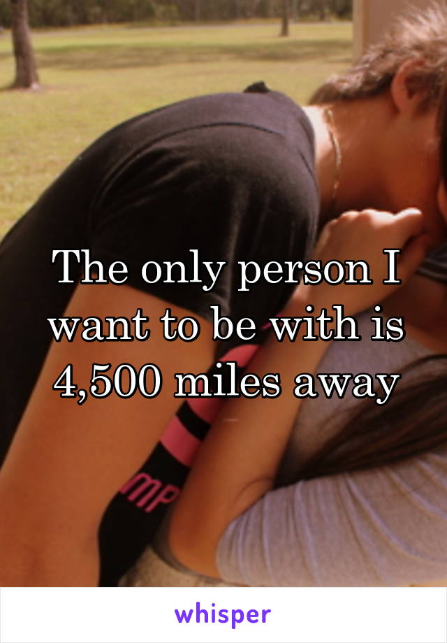 The only person I want to be with is 4,500 miles away