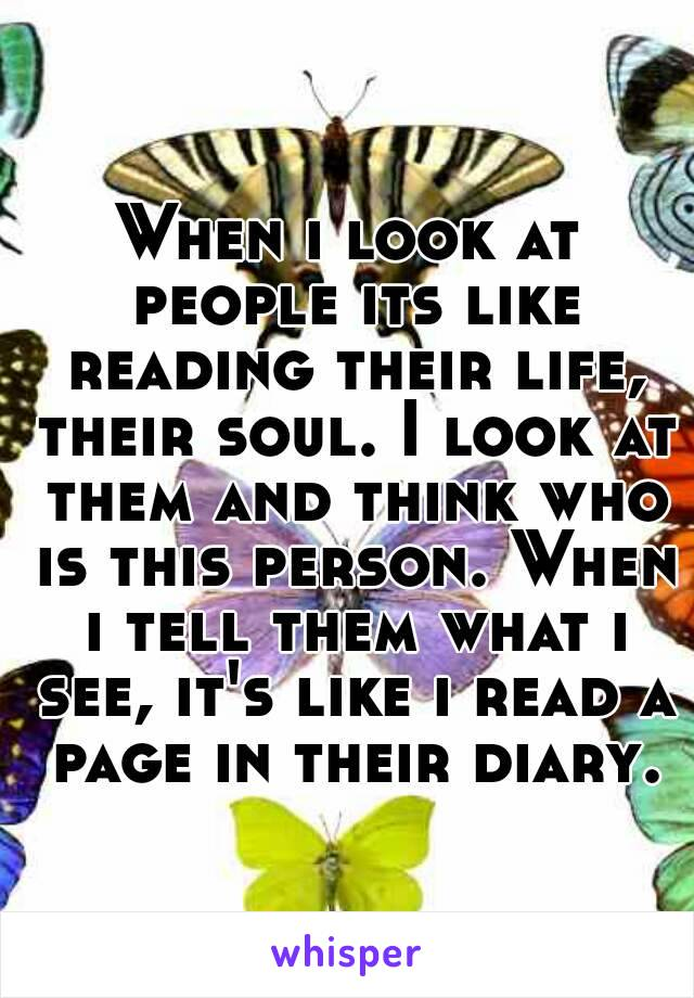 When i look at people its like reading their life, their soul. I look at them and think who is this person. When i tell them what i see, it's like i read a page in their diary.