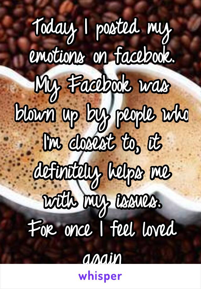 Today I posted my emotions on facebook. My Facebook was blown up by people who I'm closest to, it definitely helps me with my issues. For once I feel loved again