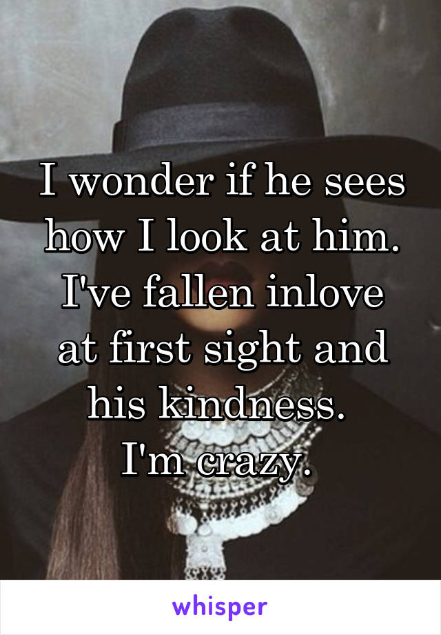 I wonder if he sees how I look at him. I've fallen inlove at first sight and his kindness.  I'm crazy.