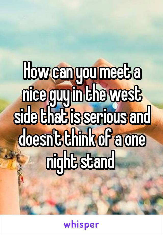 How can you meet a nice guy in the west side that is serious and doesn't think of a one night stand