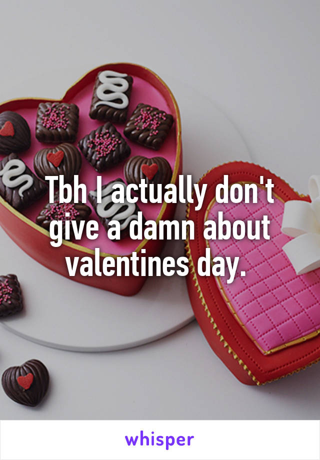 Tbh I actually don't give a damn about valentines day.