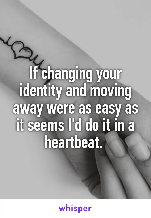 If changing your identity and moving away were as easy as it seems I'd do it in a heartbeat.