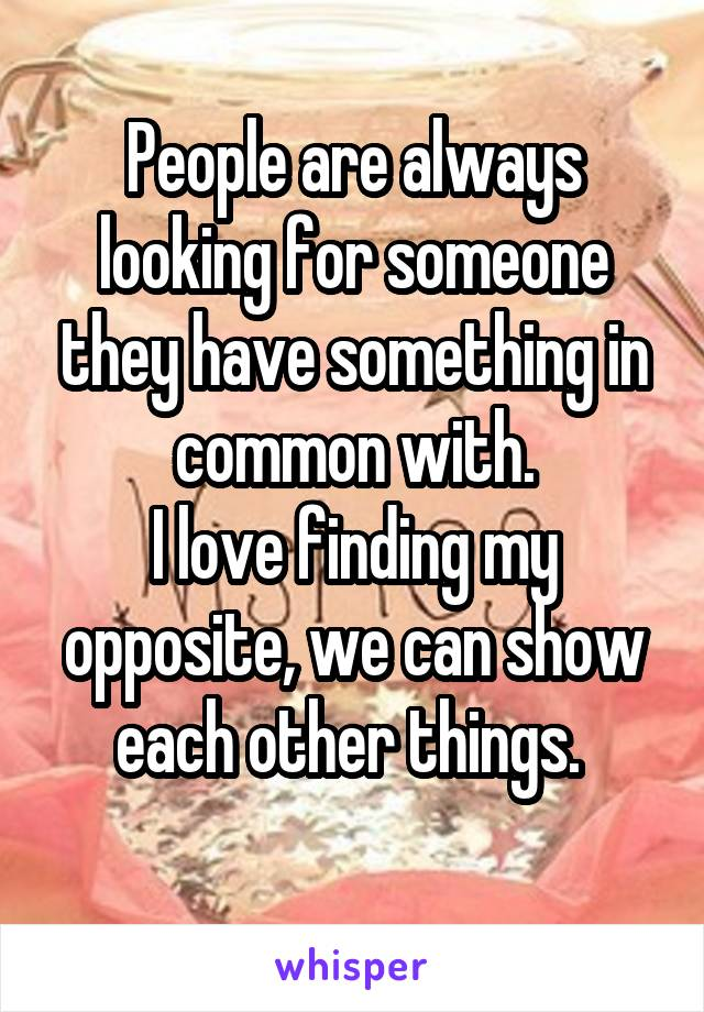 People are always looking for someone they have something in common with. I love finding my opposite, we can show each other things.