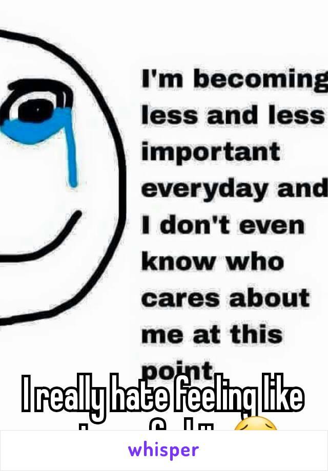 I really hate feeling like a piece of shit 😢