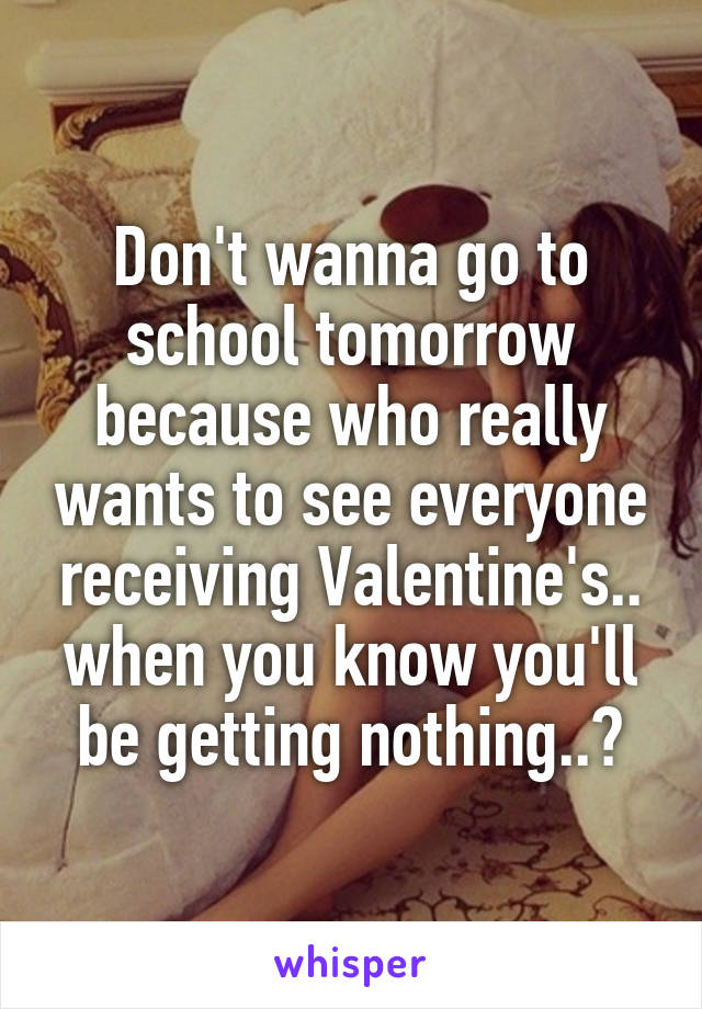 Don't wanna go to school tomorrow because who really wants to see everyone receiving Valentine's.. when you know you'll be getting nothing..?