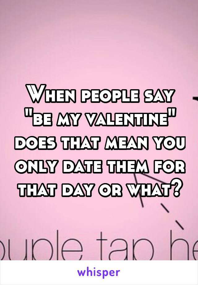 "When people say ""be my valentine"" does that mean you only date them for that day or what?"