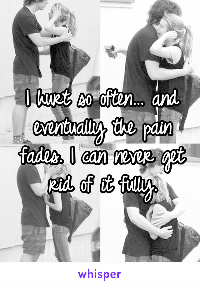 I hurt so often... and eventually the pain fades. I can never get rid of it fully.