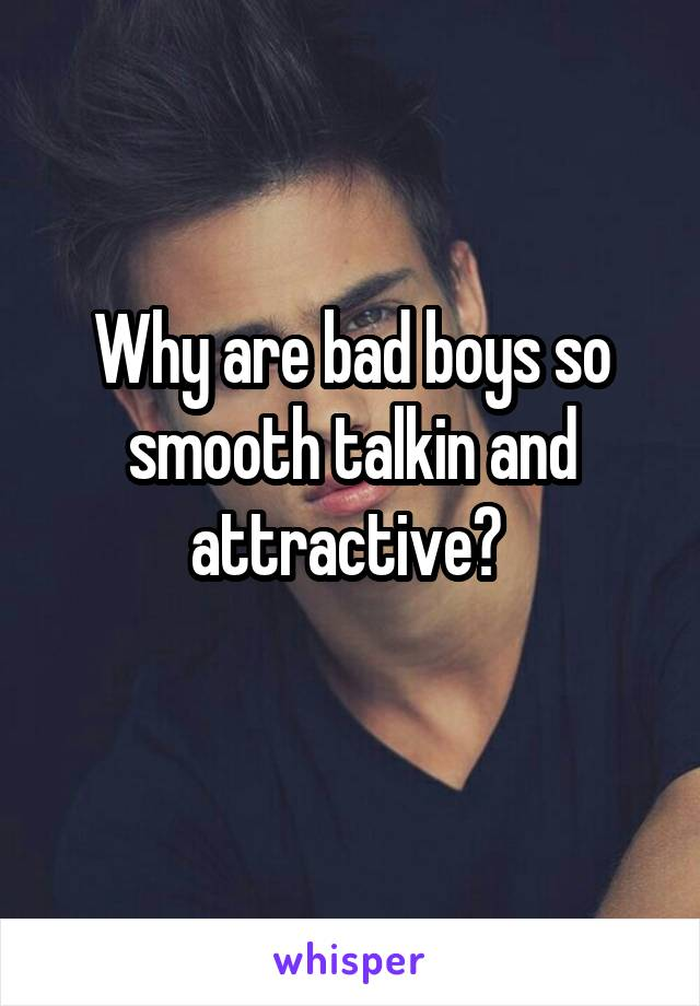 Why are bad boys so smooth talkin and attractive?