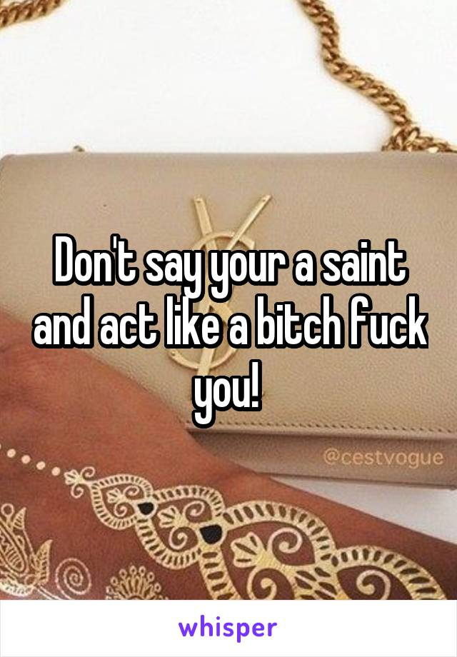 Don't say your a saint and act like a bitch fuck you!