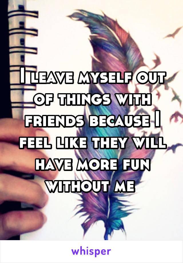 I leave myself out of things with friends because I feel like they will have more fun without me