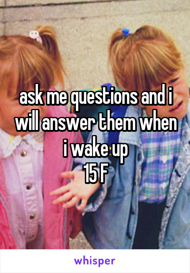 ask me questions and i will answer them when i wake up 15 F