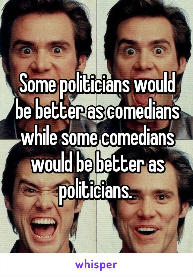 Some politicians would be better as comedians while some comedians would be better as politicians.