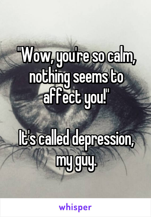 """Wow, you're so calm, nothing seems to affect you!""  It's called depression, my guy."
