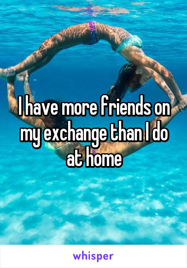 I have more friends on my exchange than I do at home