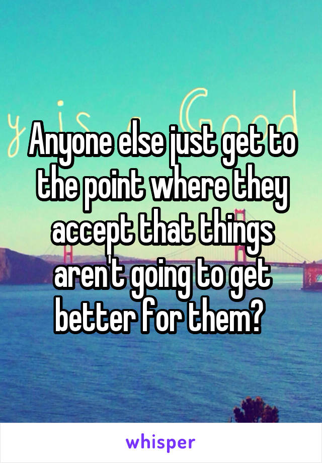 Anyone else just get to the point where they accept that things aren't going to get better for them?