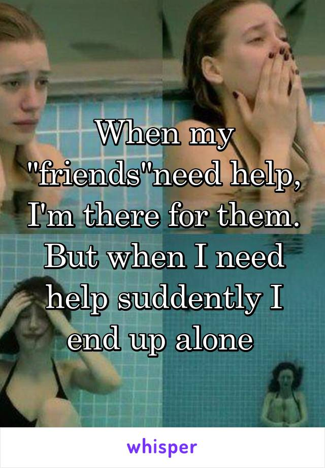 """When my """"friends""""need help, I'm there for them. But when I need help suddently I end up alone"""
