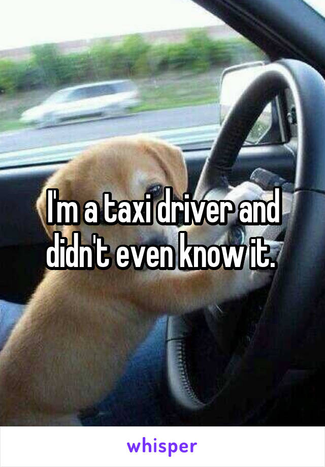 I'm a taxi driver and didn't even know it.