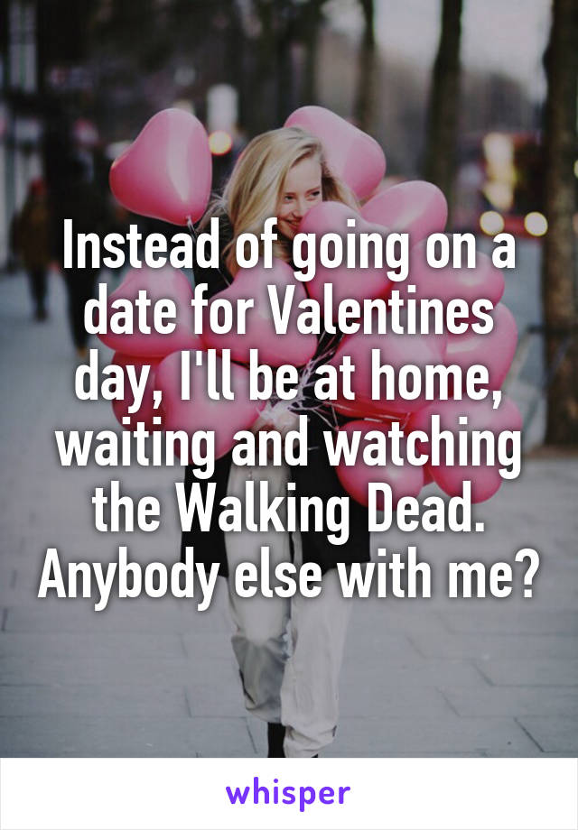 Instead of going on a date for Valentines day, I'll be at home, waiting and watching the Walking Dead. Anybody else with me?