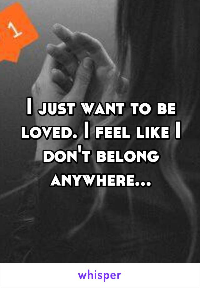 I just want to be loved. I feel like I don't belong anywhere...