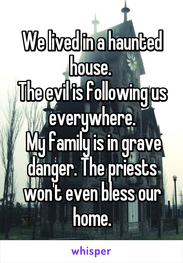 We lived in a haunted house.  The evil is following us everywhere.  My family is in grave danger. The priests won't even bless our home.