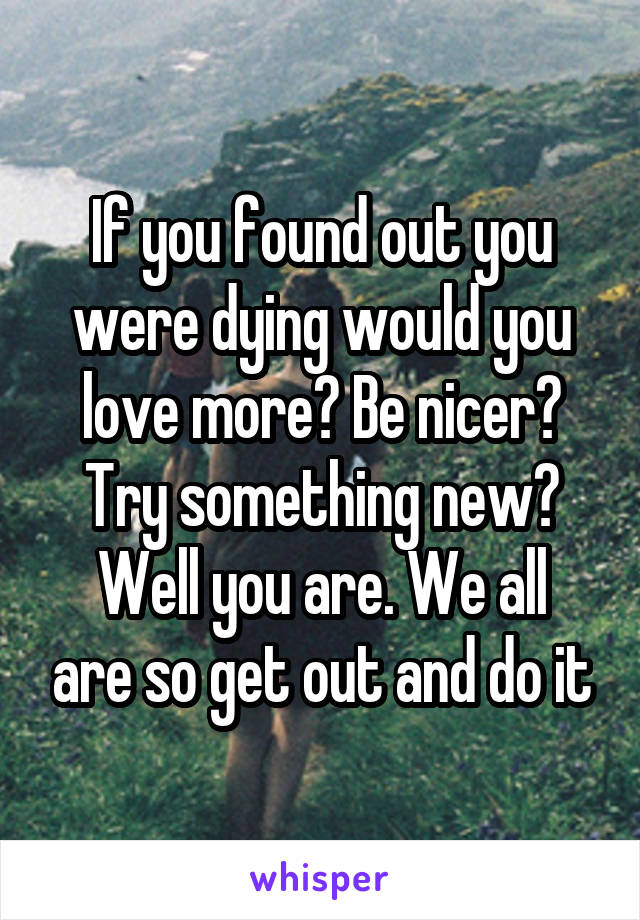 If you found out you were dying would you love more? Be nicer? Try something new? Well you are. We all are so get out and do it