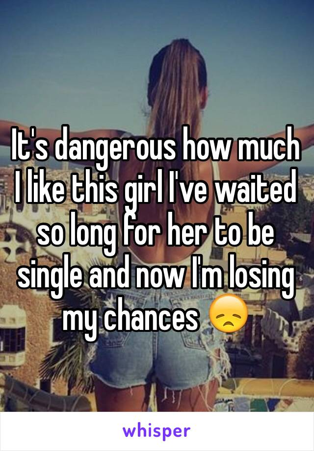 It's dangerous how much I like this girl I've waited so long for her to be single and now I'm losing my chances 😞