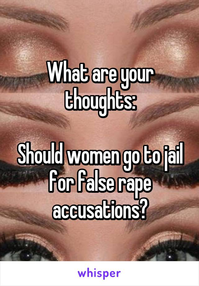 What are your thoughts:  Should women go to jail for false rape accusations?