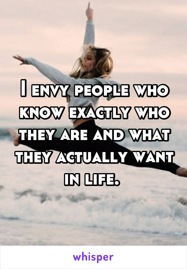 I envy people who know exactly who they are and what they actually want in life.