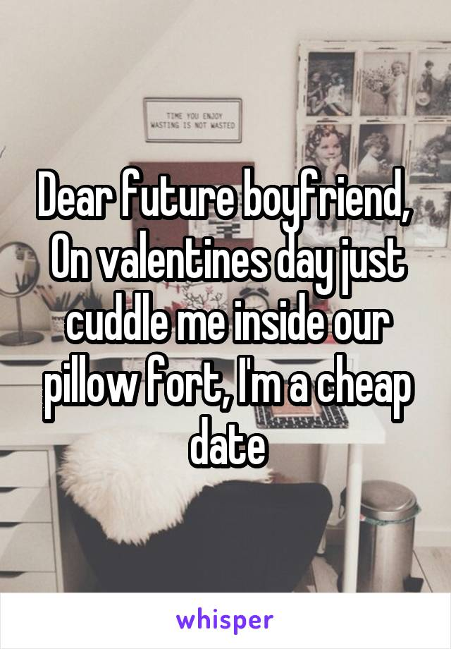 Dear future boyfriend,  On valentines day just cuddle me inside our pillow fort, I'm a cheap date