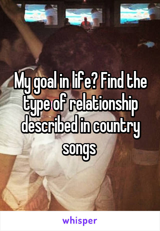 My goal in life? Find the type of relationship described in country songs