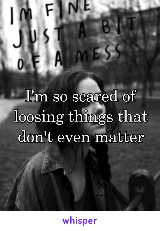 I'm so scared of loosing things that don't even matter