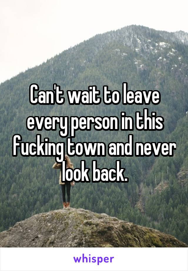 Can't wait to leave every person in this fucking town and never look back.