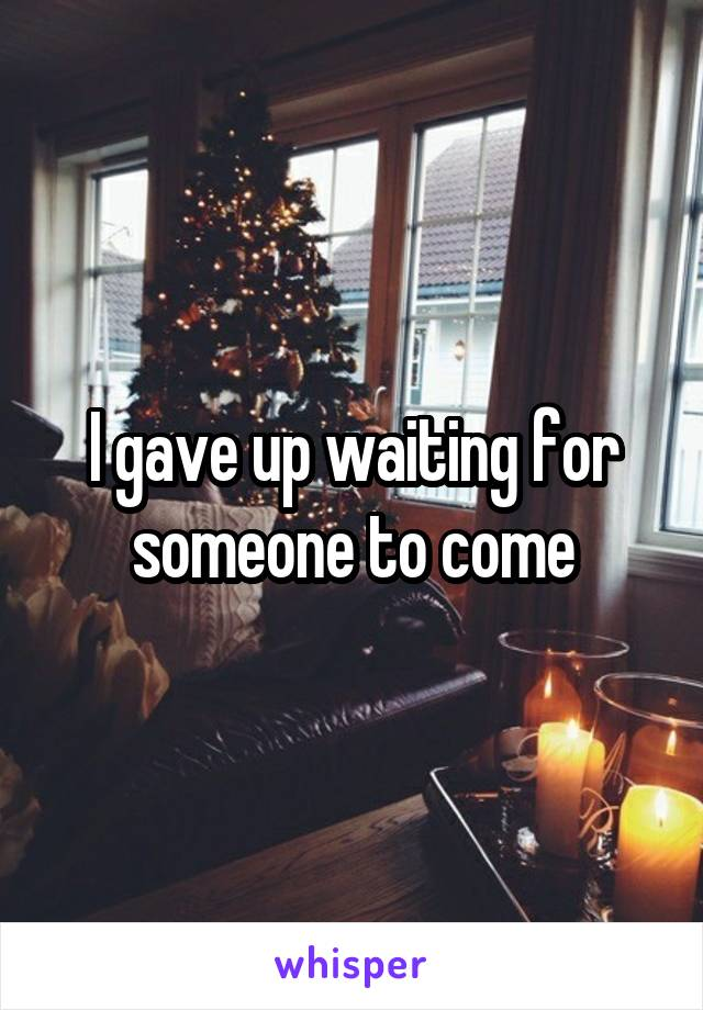 I gave up waiting for someone to come