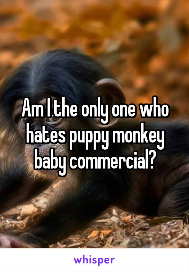 Am I the only one who hates puppy monkey baby commercial?