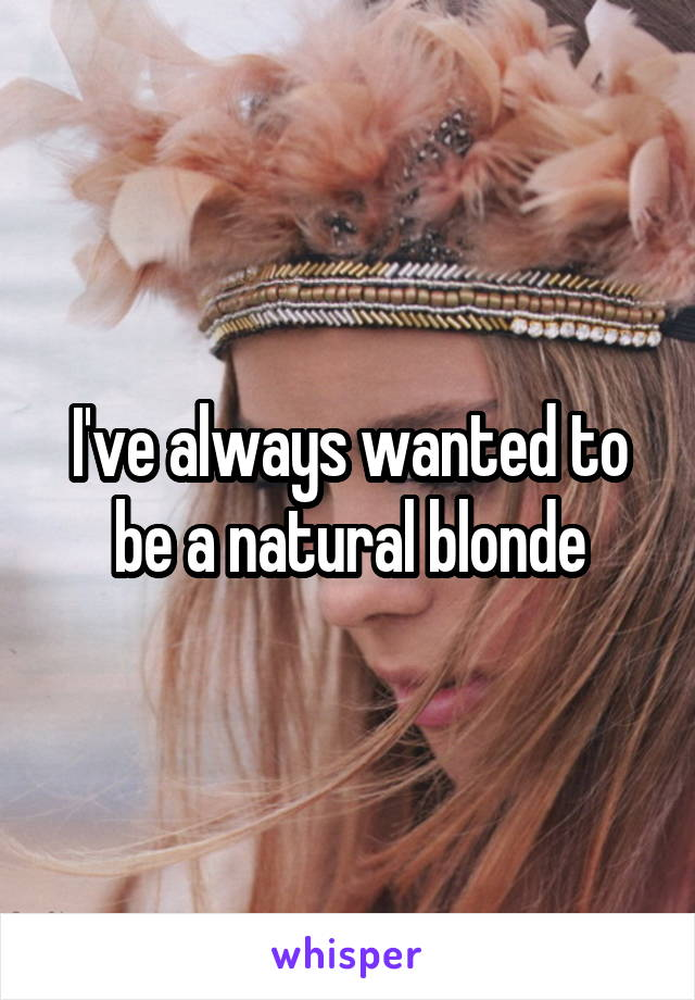 I've always wanted to be a natural blonde