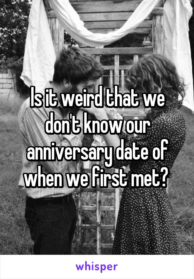 Is it weird that we don't know our anniversary date of when we first met?