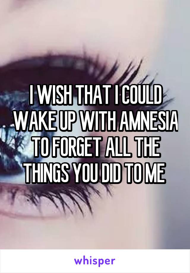 I WISH THAT I COULD WAKE UP WITH AMNESIA TO FORGET ALL THE THINGS YOU DID TO ME