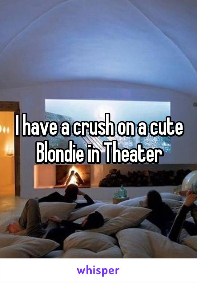 I have a crush on a cute Blondie in Theater