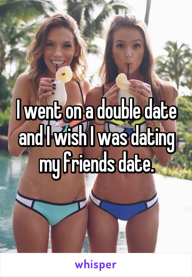 I went on a double date and I wish I was dating my friends date.