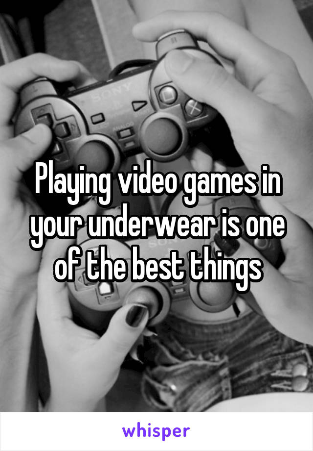 Playing video games in your underwear is one of the best things