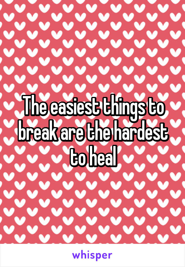 The easiest things to break are the hardest to heal
