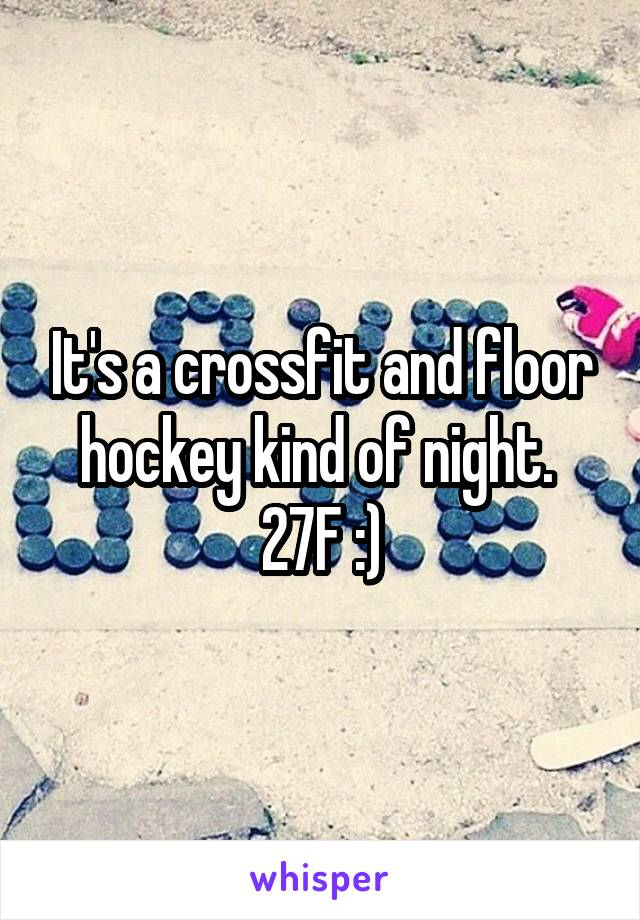 It's a crossfit and floor hockey kind of night.  27F :)