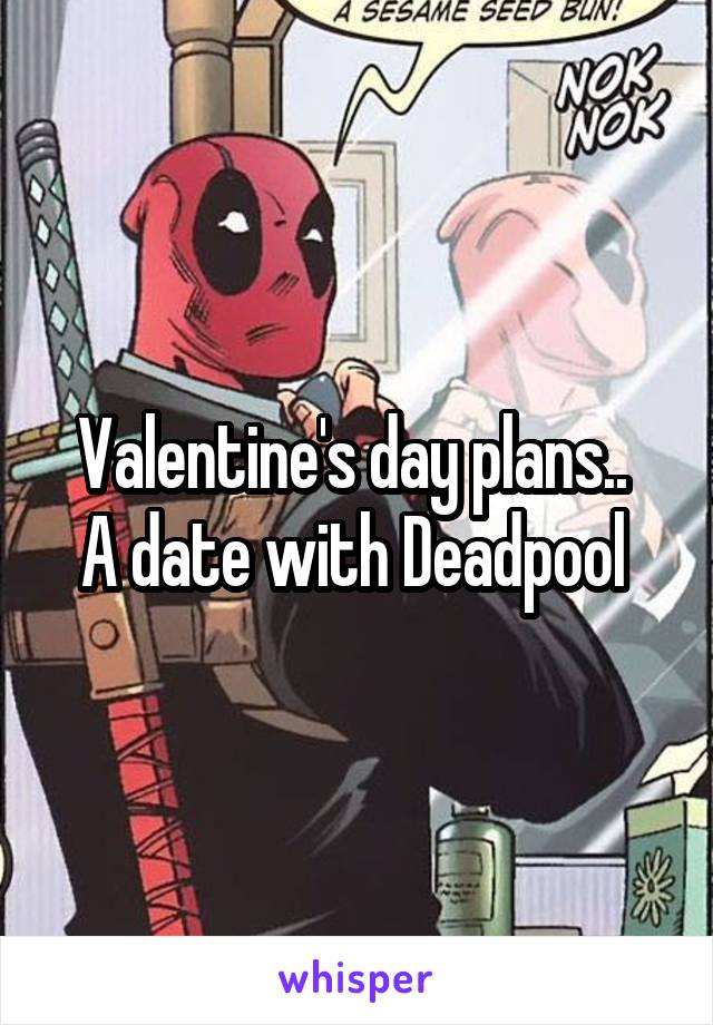 Valentine's day plans..  A date with Deadpool