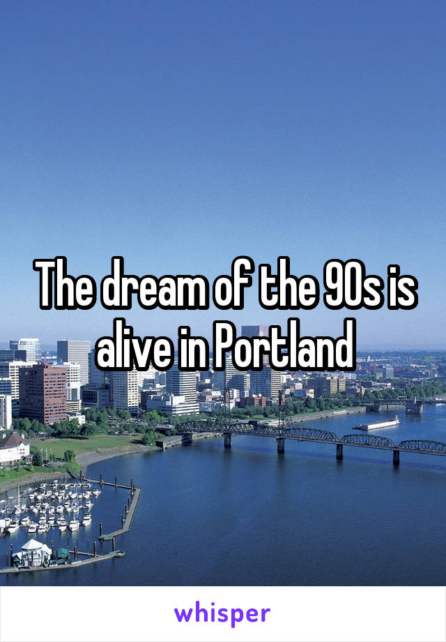 The dream of the 90s is alive in Portland