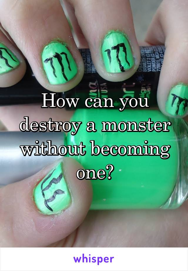 How can you destroy a monster without becoming one?