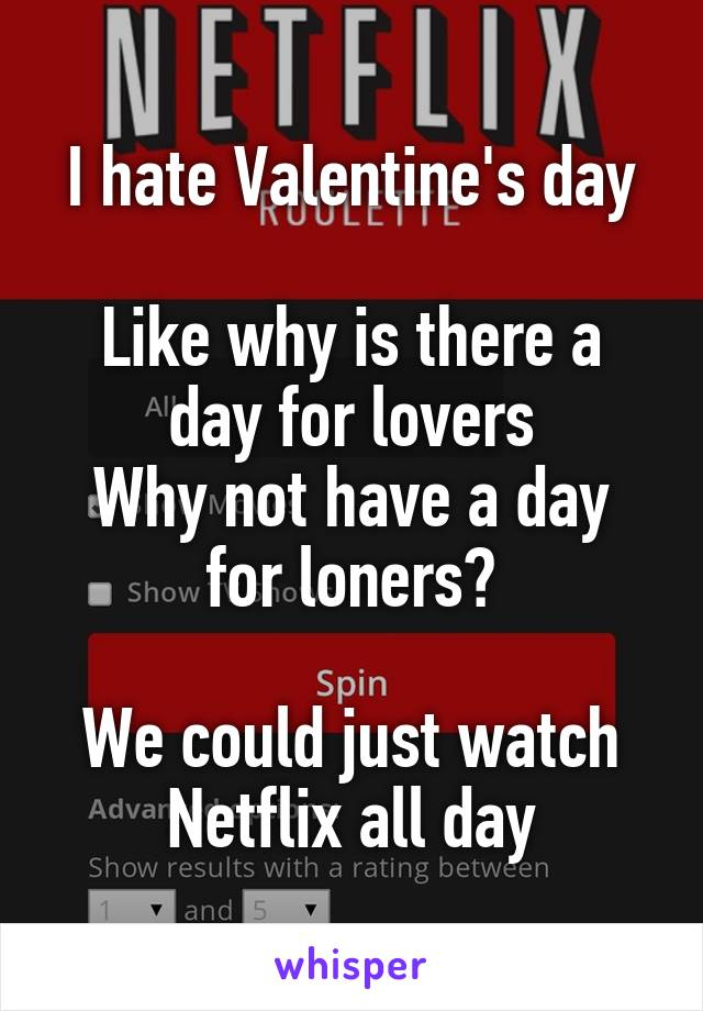 I hate Valentine's day  Like why is there a day for lovers Why not have a day for loners?  We could just watch Netflix all day