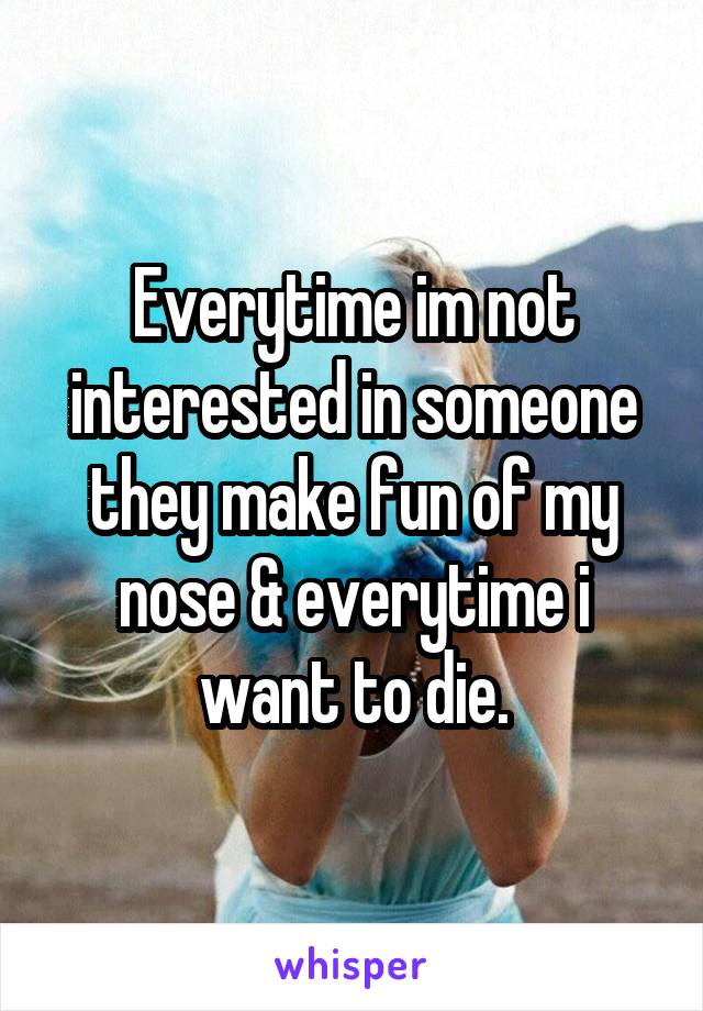 Everytime im not interested in someone they make fun of my nose & everytime i want to die.