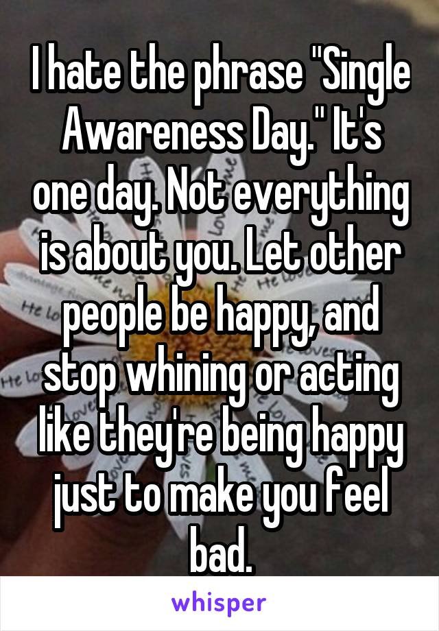 """I hate the phrase """"Single Awareness Day."""" It's one day. Not everything is about you. Let other people be happy, and stop whining or acting like they're being happy just to make you feel bad."""